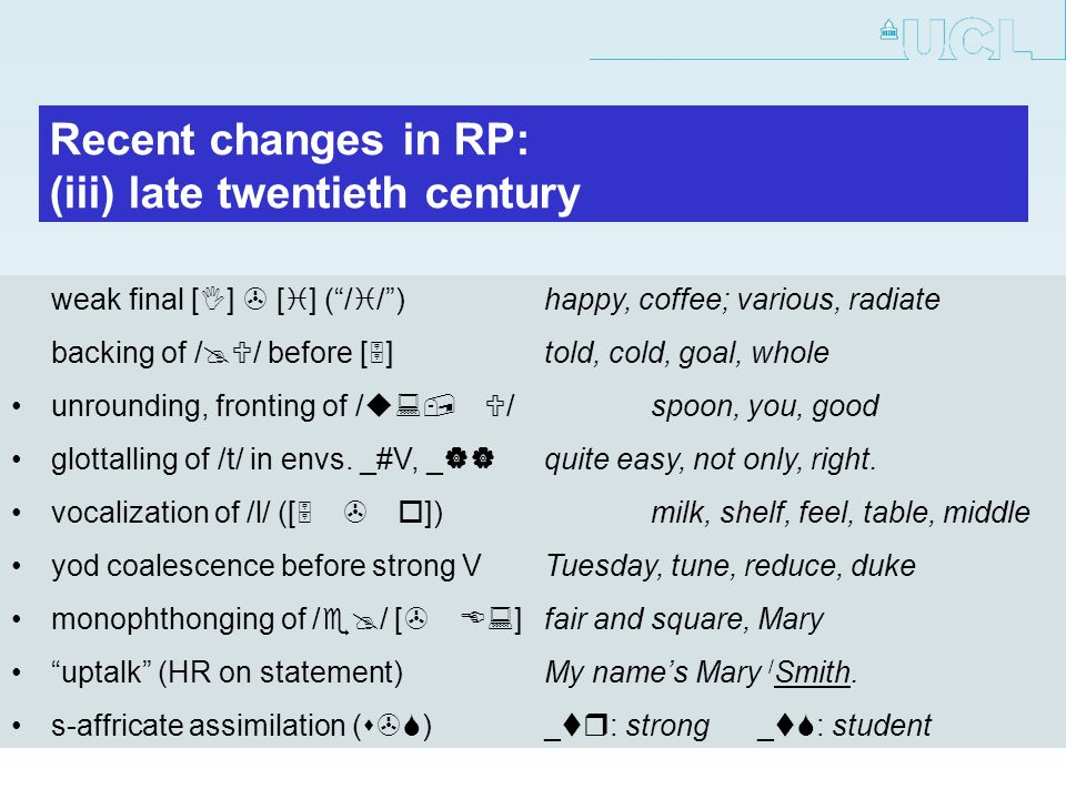 Recent changes in RP: (iii) late twentieth century weak final [I] > [i] (/i/)happy, coffee; various, radiate backing of before [5]told, cold, goal, whole unrounding, fronting of /u:, U/spoon, you, good glottalling of /t/ in envs.