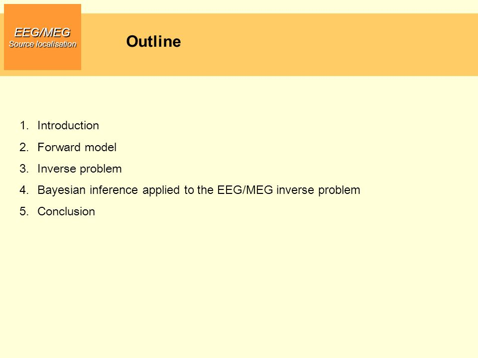 Outline EEG/MEG Source localisation 1.Introduction 2.Forward model 3.Inverse problem 4.Bayesian inference applied to the EEG/MEG inverse problem 5.Con