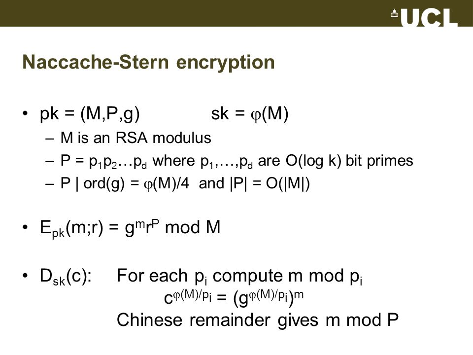 Naccache-Stern encryption pk = (M,P,g)sk = (M) –M is an RSA modulus –P = p 1 p 2 …p d where p 1,…,p d are O(log k) bit primes –P | ord(g) = (M)/4 and |P| = O(|M|) E pk (m;r) = g m r P mod M D sk (c):For each p i compute m mod p i c (M)/p i = (g (M)/p i ) m Chinese remainder gives m mod P
