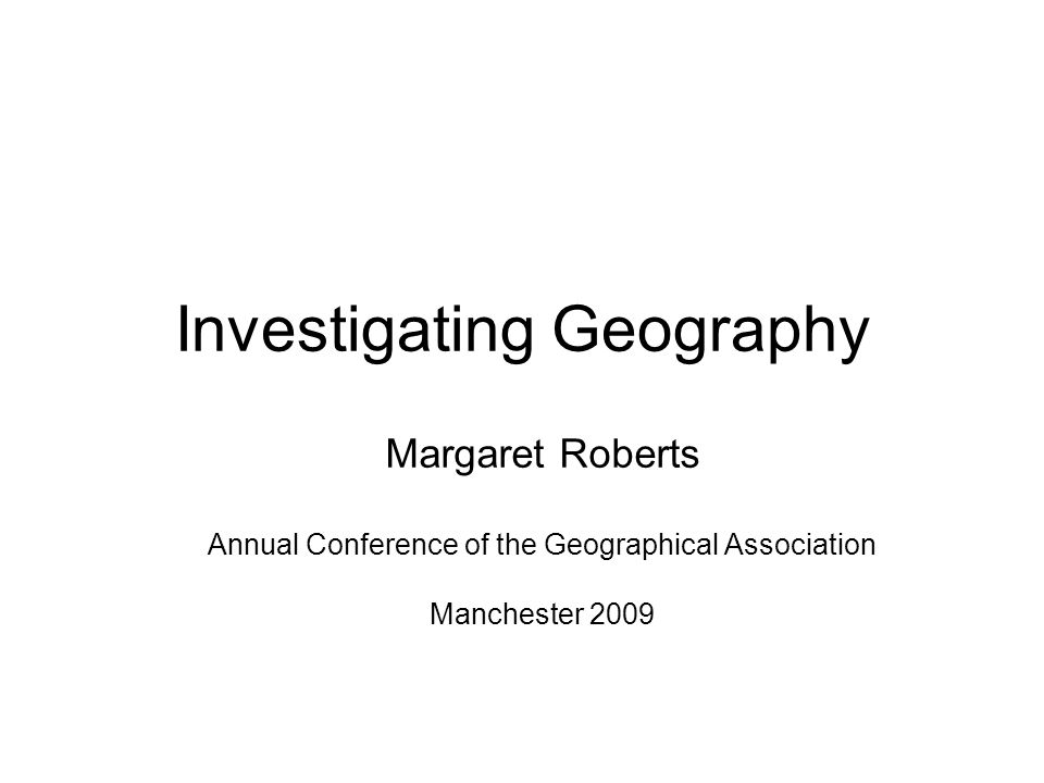 Investigating Geography Margaret Roberts Annual Conference of the Geographical Association Manchester 2009