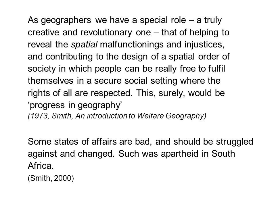 As geographers we have a special role – a truly creative and revolutionary one – that of helping to reveal the spatial malfunctionings and injustices, and contributing to the design of a spatial order of society in which people can be really free to fulfil themselves in a secure social setting where the rights of all are respected.