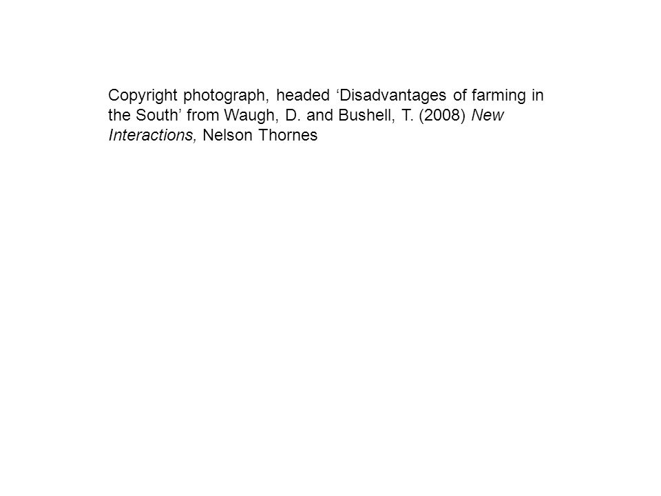 Copyright photograph, headed Disadvantages of farming in the South from Waugh, D. and Bushell, T. (2008) New Interactions, Nelson Thornes