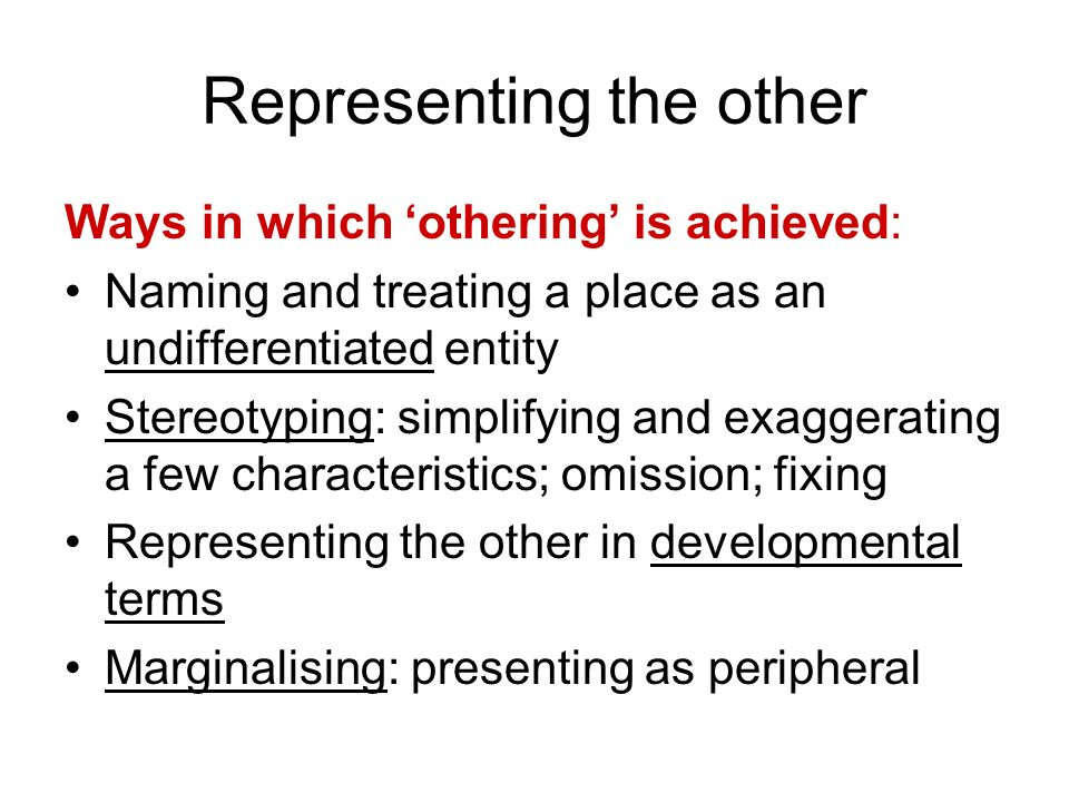 Representing the other Ways in which othering is achieved: Naming and treating a place as an undifferentiated entity Stereotyping: simplifying and exa