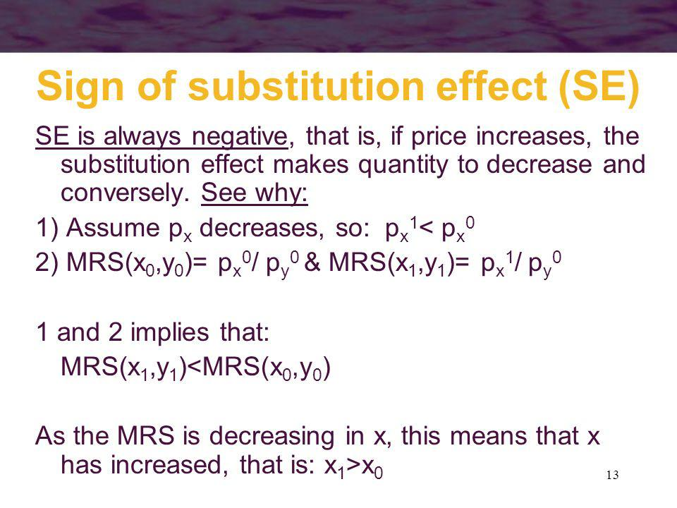 13 Sign of substitution effect (SE) SE is always negative, that is, if price increases, the substitution effect makes quantity to decrease and convers