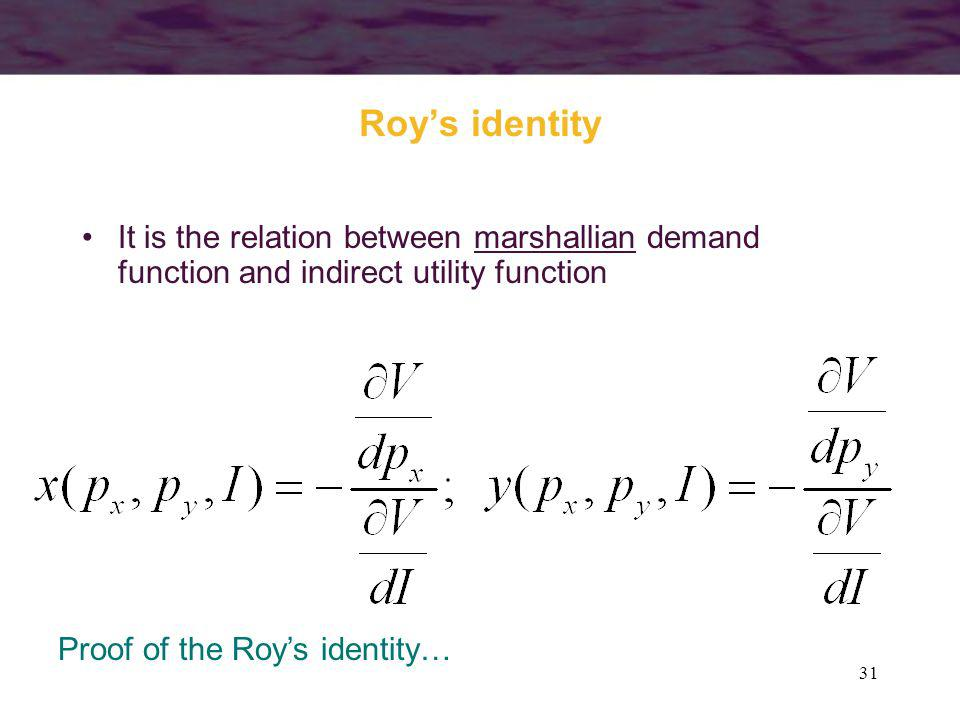 31 Roys identity It is the relation between marshallian demand function and indirect utility function Proof of the Roys identity…