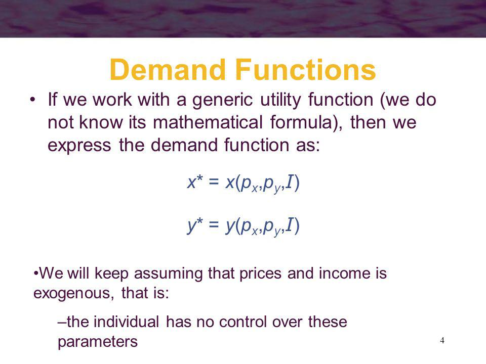4 Demand Functions If we work with a generic utility function (we do not know its mathematical formula), then we express the demand function as: x* =