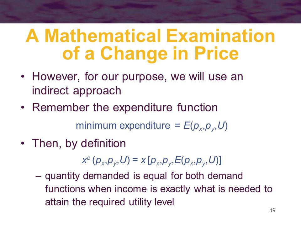 49 A Mathematical Examination of a Change in Price However, for our purpose, we will use an indirect approach Remember the expenditure function minimu