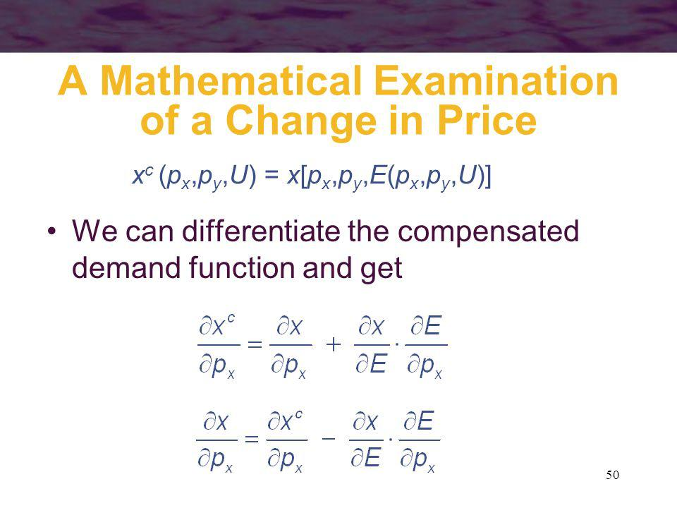 50 A Mathematical Examination of a Change in Price We can differentiate the compensated demand function and get x c (p x,p y,U) = x[p x,p y,E(p x,p y,