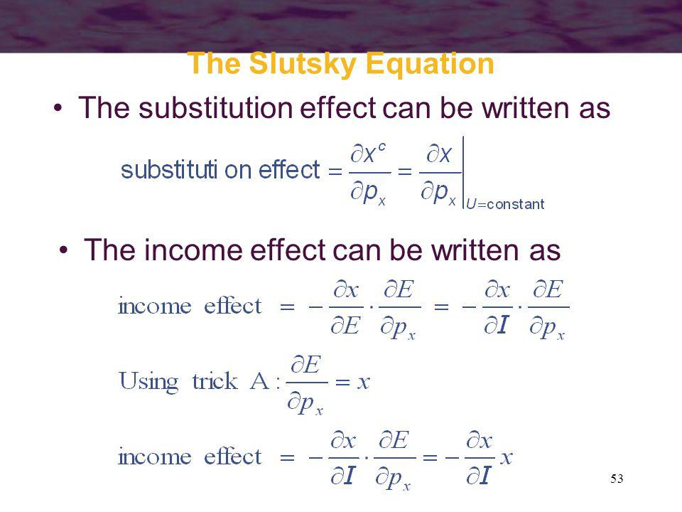 53 The Slutsky Equation The substitution effect can be written as The income effect can be written as