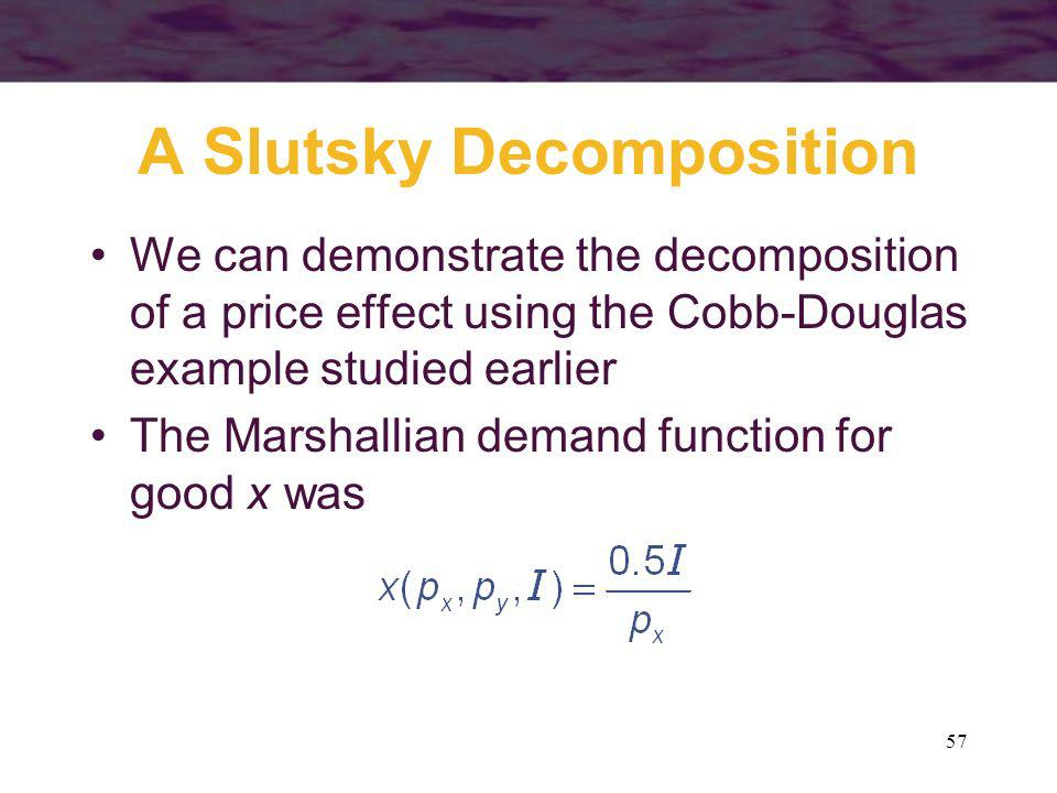 57 A Slutsky Decomposition We can demonstrate the decomposition of a price effect using the Cobb-Douglas example studied earlier The Marshallian deman