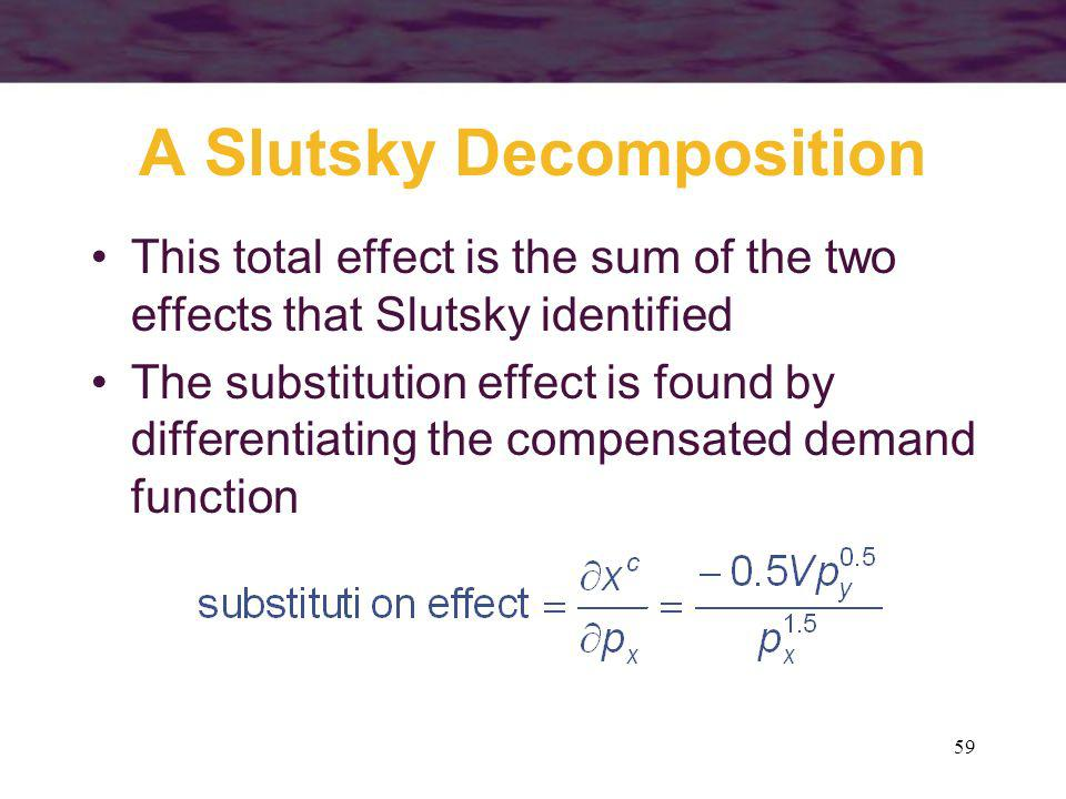 59 A Slutsky Decomposition This total effect is the sum of the two effects that Slutsky identified The substitution effect is found by differentiating