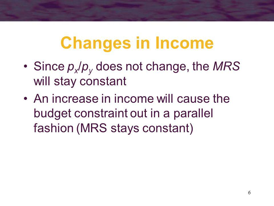 6 Changes in Income Since p x /p y does not change, the MRS will stay constant An increase in income will cause the budget constraint out in a paralle