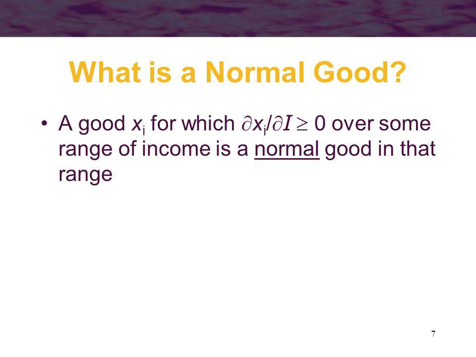 7 What is a Normal Good? A good x i for which x i /I 0 over some range of income is a normal good in that range
