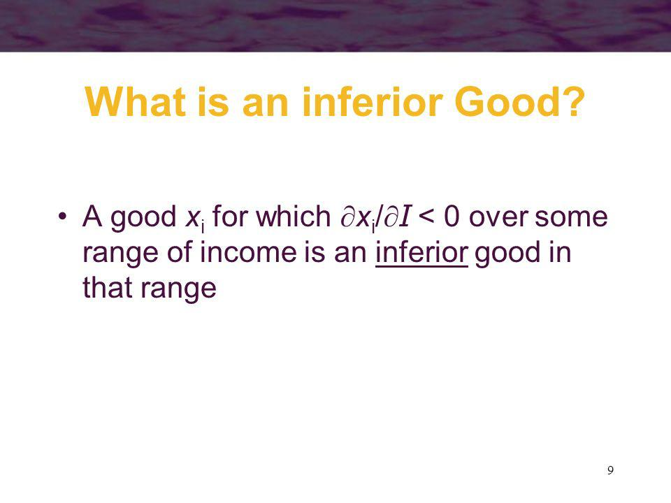 9 What is an inferior Good? A good x i for which x i /I < 0 over some range of income is an inferior good in that range