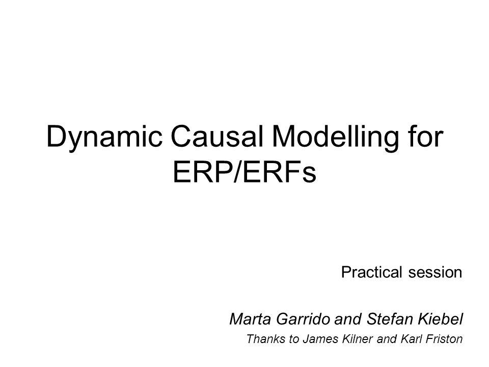 Dynamic Causal Modelling for ERP/ERFs Practical session Marta Garrido and Stefan Kiebel Thanks to James Kilner and Karl Friston