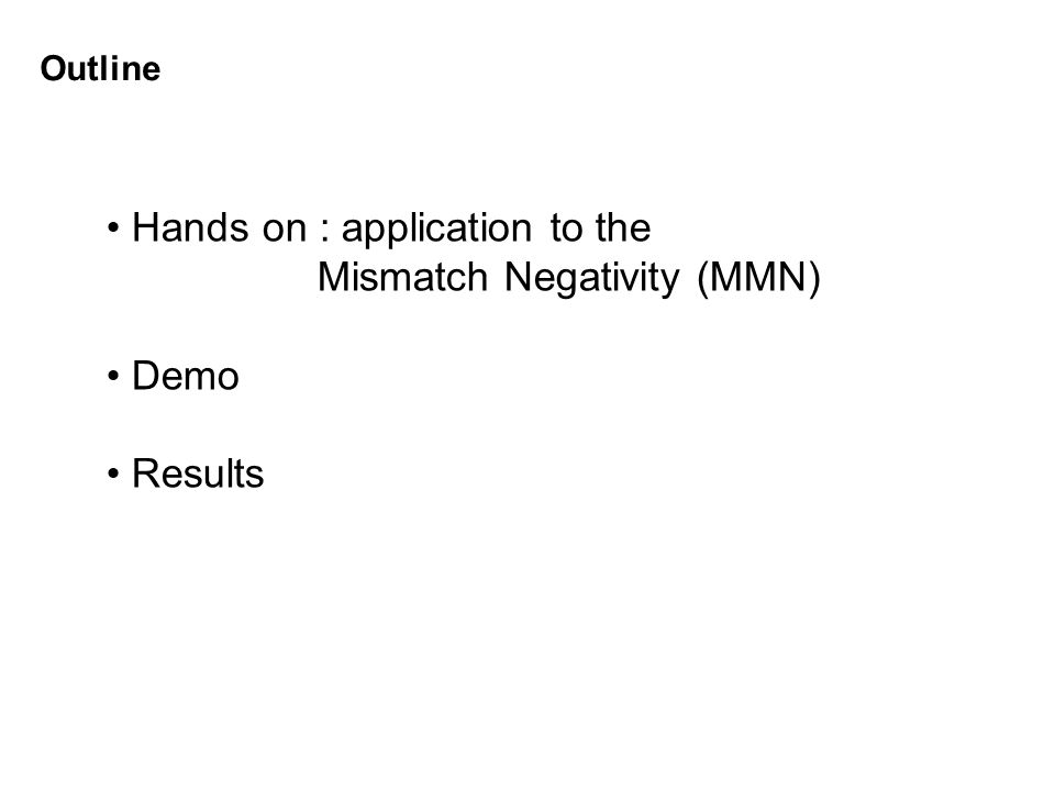 Hands on : application to the Mismatch Negativity (MMN) Demo Results Outline