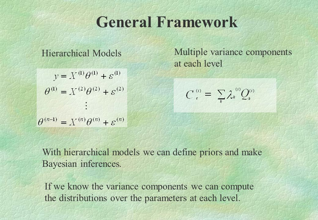 General Framework Hierarchical Models Multiple variance components at each level With hierarchical models we can define priors and make Bayesian infer