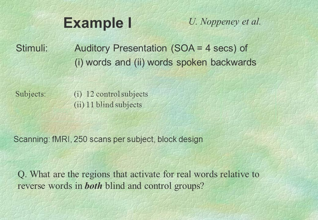 jump touch koob Stimuli:Auditory Presentation (SOA = 4 secs) of (i) words and (ii) words spoken backwards Subjects: (i) 12 control subjects (ii) 11 bl