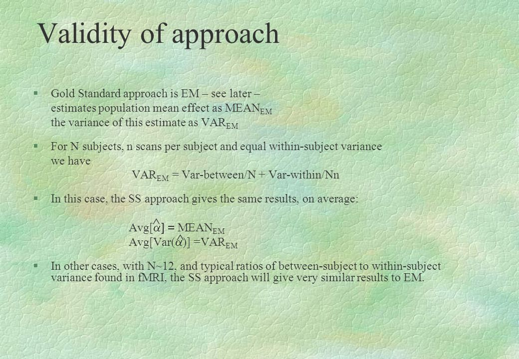 Validity of approach §Gold Standard approach is EM – see later – estimates population mean effect as MEAN EM the variance of this estimate as VAR EM §
