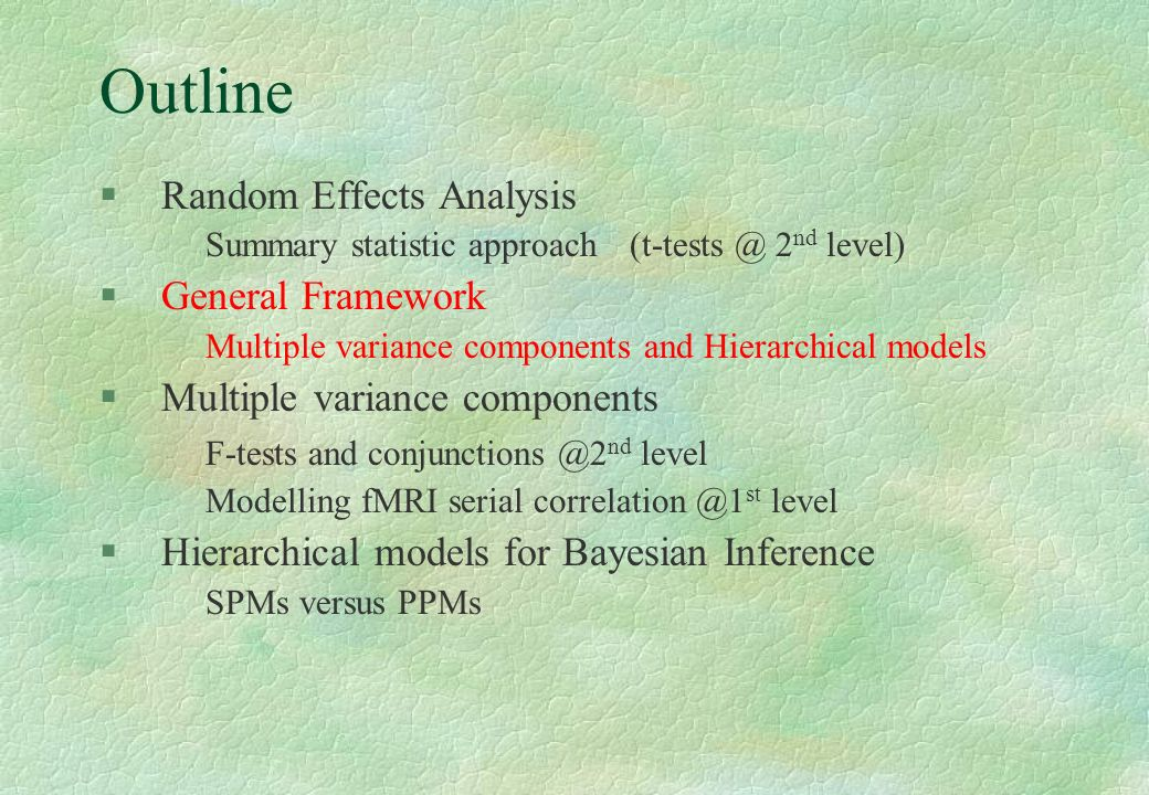 Outline §Random Effects Analysis Summary statistic approach (t-tests @ 2 nd level) §General Framework Multiple variance components and Hierarchical mo