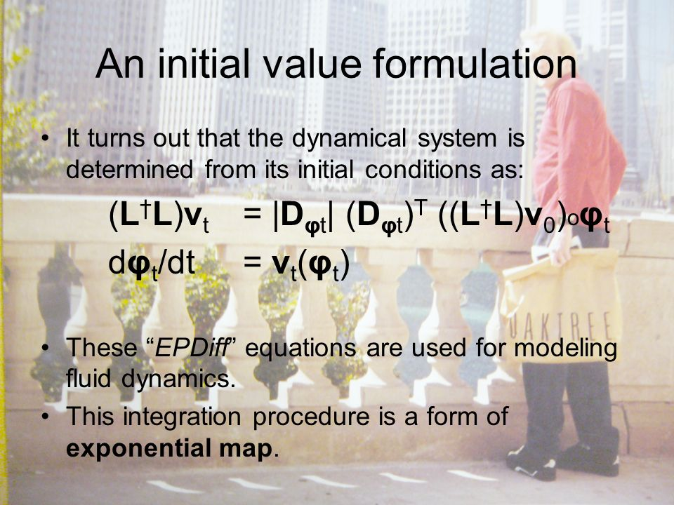 An initial value formulation It turns out that the dynamical system is determined from its initial conditions as: (L L)v t = |D φt | (D φt ) T ((L L)v 0 ) o φ t dφ t /dt= v t (φ t ) These EPDiff equations are used for modeling fluid dynamics.