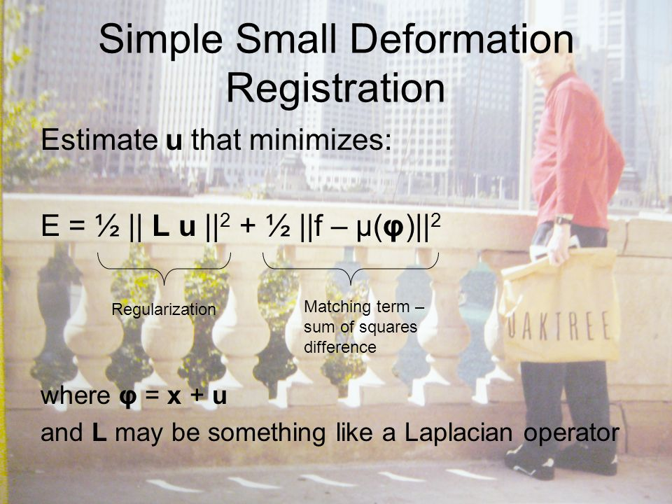 Simple Small Deformation Registration Estimate u that minimizes: E = ½ || L u || 2 + ½ ||f – μ(φ)|| 2 where φ = x + u and L may be something like a Laplacian operator Regularization Matching term – sum of squares difference