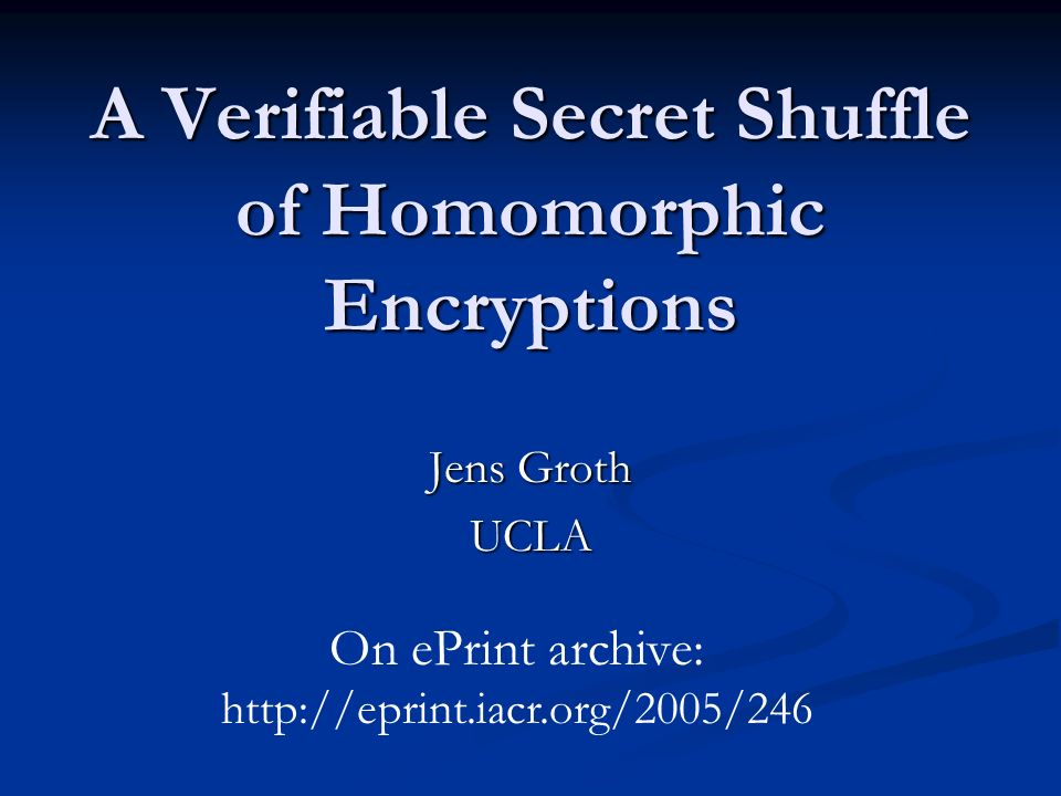 A Verifiable Secret Shuffle of Homomorphic Encryptions Jens Groth UCLA On ePrint archive: http://eprint.iacr.org/2005/246