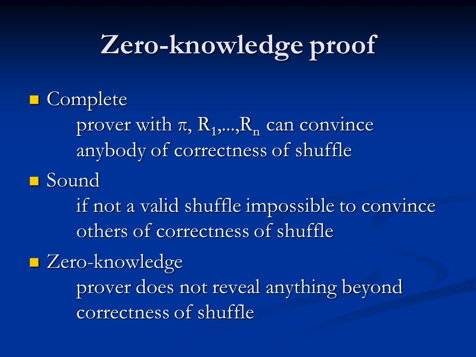 Zero-knowledge proof Complete prover with π, R 1,...,R n can convince anybody of correctness of shuffle Complete prover with π, R 1,...,R n can convince anybody of correctness of shuffle Sound if not a valid shuffle impossible to convince others of correctness of shuffle Sound if not a valid shuffle impossible to convince others of correctness of shuffle Zero-knowledge prover does not reveal anything beyond correctness of shuffle Zero-knowledge prover does not reveal anything beyond correctness of shuffle