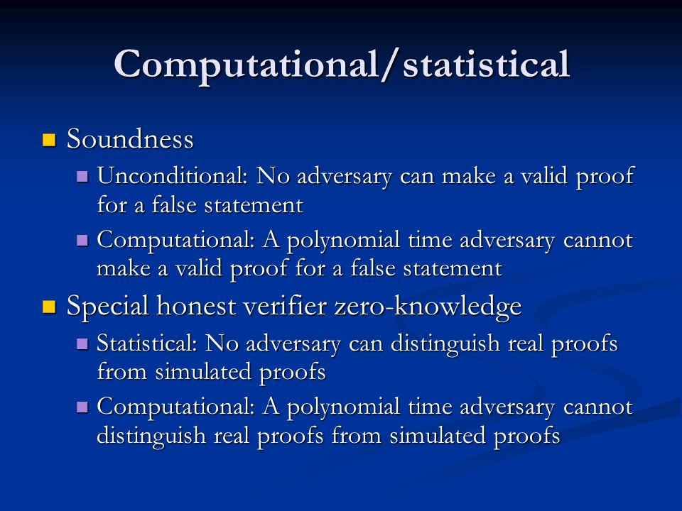 Computational/statistical Soundness Soundness Unconditional: No adversary can make a valid proof for a false statement Unconditional: No adversary can