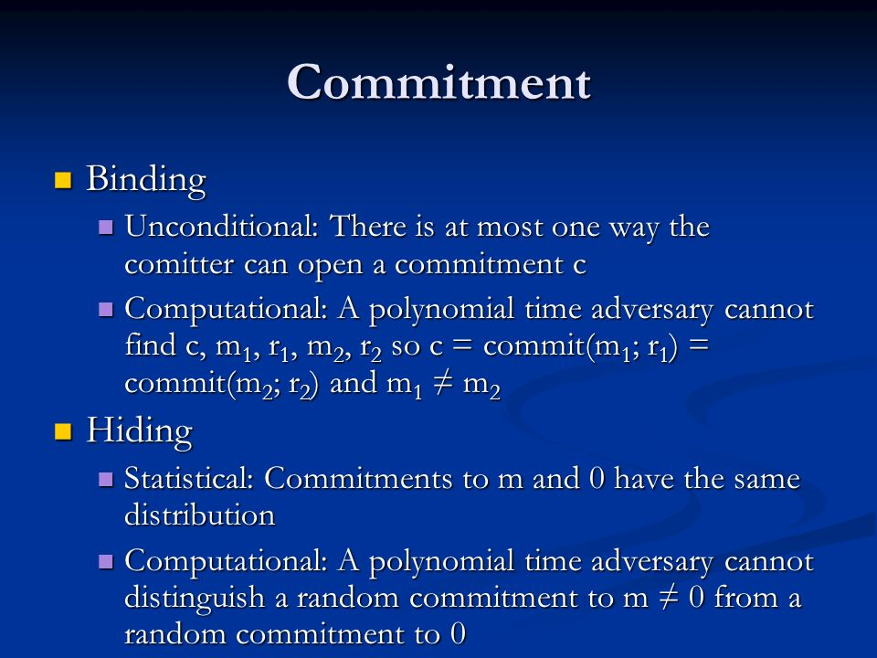 Commitment Binding Binding Unconditional: There is at most one way the comitter can open a commitment c Unconditional: There is at most one way the comitter can open a commitment c Computational: A polynomial time adversary cannot find c, m 1, r 1, m 2, r 2 so c = commit(m 1 ; r 1 ) = commit(m 2 ; r 2 ) and m 1 m 2 Computational: A polynomial time adversary cannot find c, m 1, r 1, m 2, r 2 so c = commit(m 1 ; r 1 ) = commit(m 2 ; r 2 ) and m 1 m 2 Hiding Hiding Statistical: Commitments to m and 0 have the same distribution Statistical: Commitments to m and 0 have the same distribution Computational: A polynomial time adversary cannot distinguish a random commitment to m 0 from a random commitment to 0 Computational: A polynomial time adversary cannot distinguish a random commitment to m 0 from a random commitment to 0