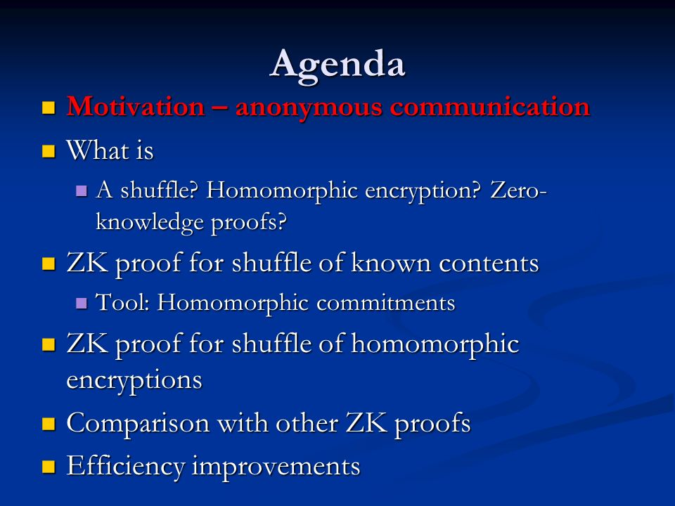 Agenda Motivation – anonymous communication Motivation – anonymous communication What is What is A shuffle? Homomorphic encryption? Zero- knowledge pr