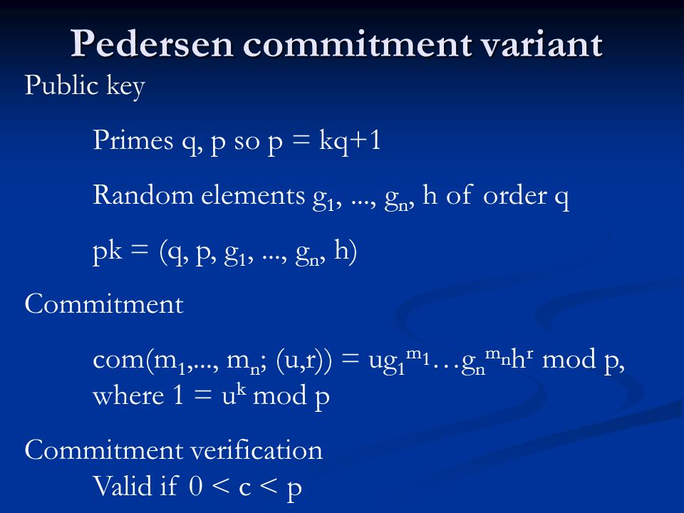 Pedersen commitment variant Public key Primes q, p so p = kq+1 Random elements g 1,..., g n, h of order q pk = (q, p, g 1,..., g n, h) Commitment com(m 1,..., m n ; (u,r)) = ug 1 m 1 …g n m n h r mod p, where 1 = u k mod p Commitment verification Valid if 0 < c < p