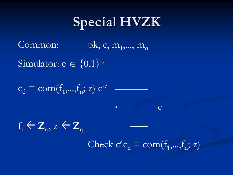 Special HVZK Common: pk, c, m 1,..., m n Simulator: e {0,1} c d = com(f 1,...,f n ; z) c -e e f i Z q, z Z q Check c e c d = com(f 1,...,f n ; z)