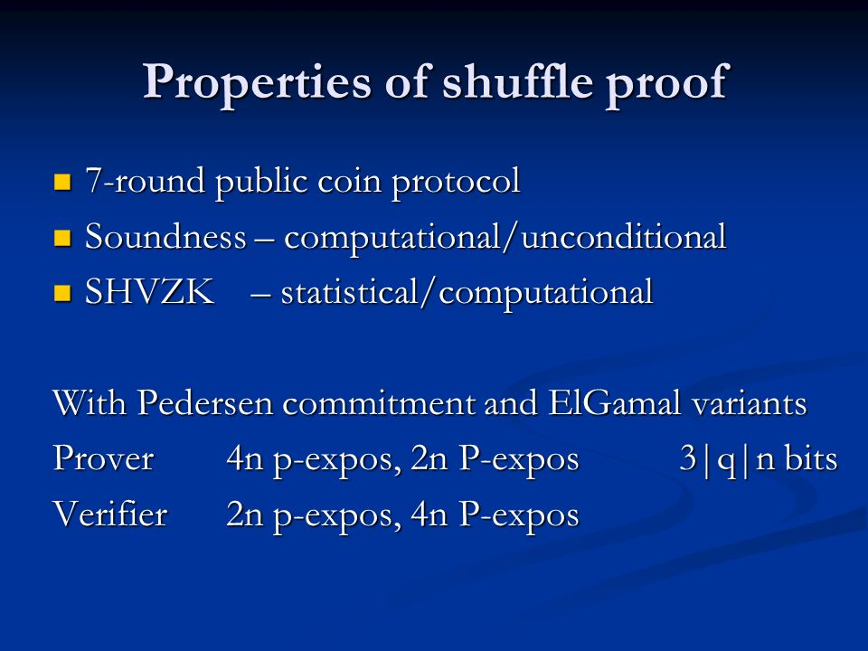 Properties of shuffle proof 7-round public coin protocol 7-round public coin protocol Soundness – computational/unconditional Soundness – computational/unconditional SHVZK – statistical/computational SHVZK – statistical/computational With Pedersen commitment and ElGamal variants Prover4n p-expos, 2n P-expos 3|q|n bits Verifier2n p-expos, 4n P-expos