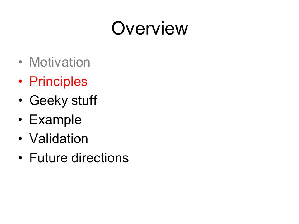 Overview Motivation Principles Geeky stuff Example Validation Future directions