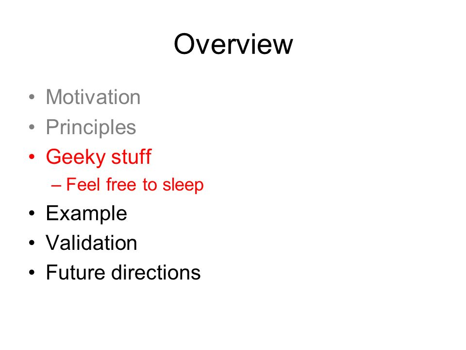 Overview Motivation Principles Geeky stuff –Feel free to sleep Example Validation Future directions