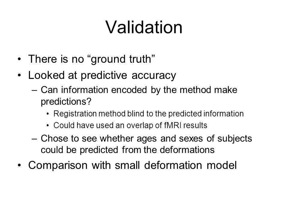 Validation There is no ground truth Looked at predictive accuracy –Can information encoded by the method make predictions? Registration method blind t