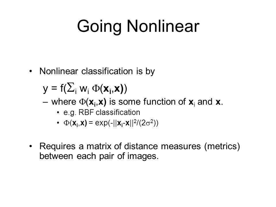 Going Nonlinear Nonlinear classification is by y = f( i w i (x i,x)) –where (x i,x) is some function of x i and x. e.g. RBF classification (x i,x) = e