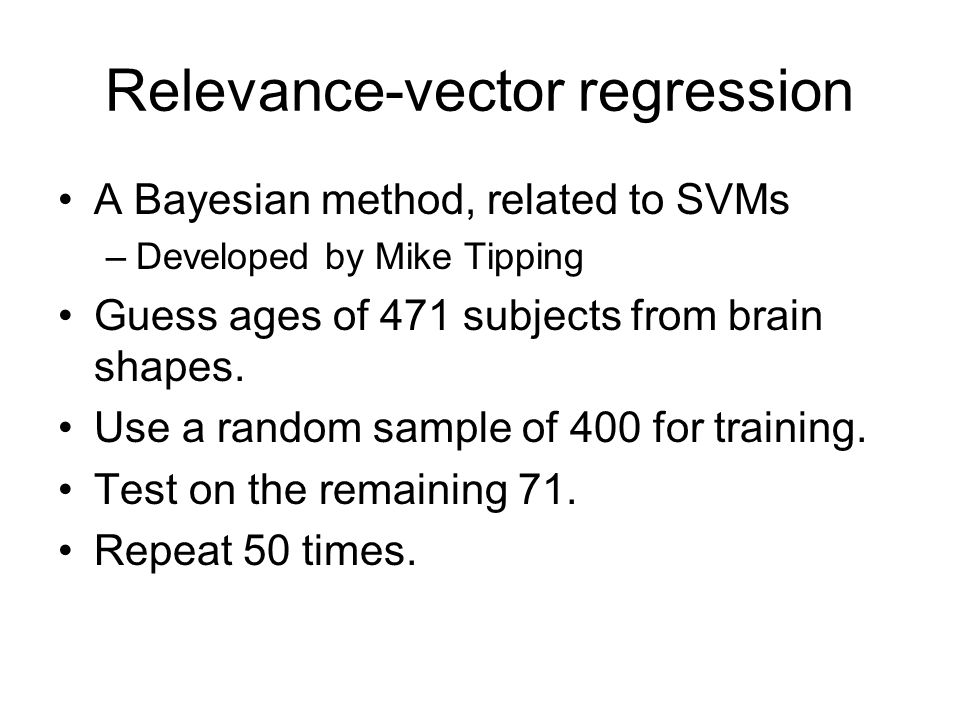 Relevance-vector regression A Bayesian method, related to SVMs –Developed by Mike Tipping Guess ages of 471 subjects from brain shapes. Use a random s