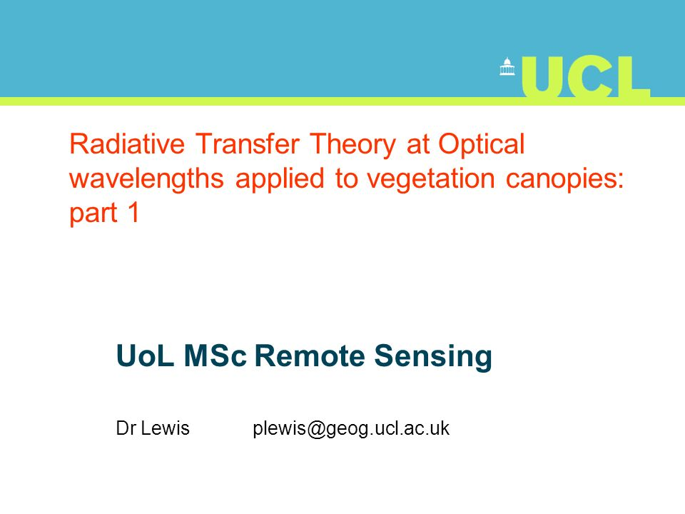 Radiative Transfer Theory at Optical wavelengths applied to vegetation canopies: part 1 UoL MSc Remote Sensing Dr Lewis plewis@geog.ucl.ac.uk