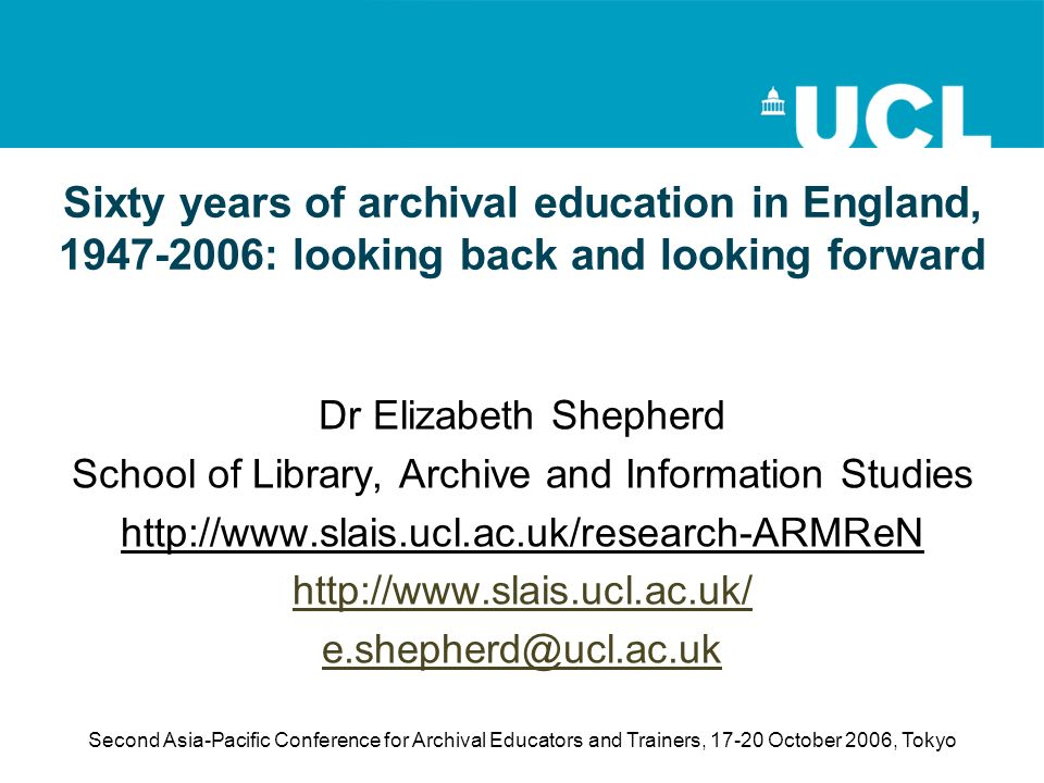 Second Asia-Pacific Conference for Archival Educators and Trainers, October 2006, Tokyo Sixty years of archival education in England, : looking back and looking forward Dr Elizabeth Shepherd School of Library, Archive and Information Studies