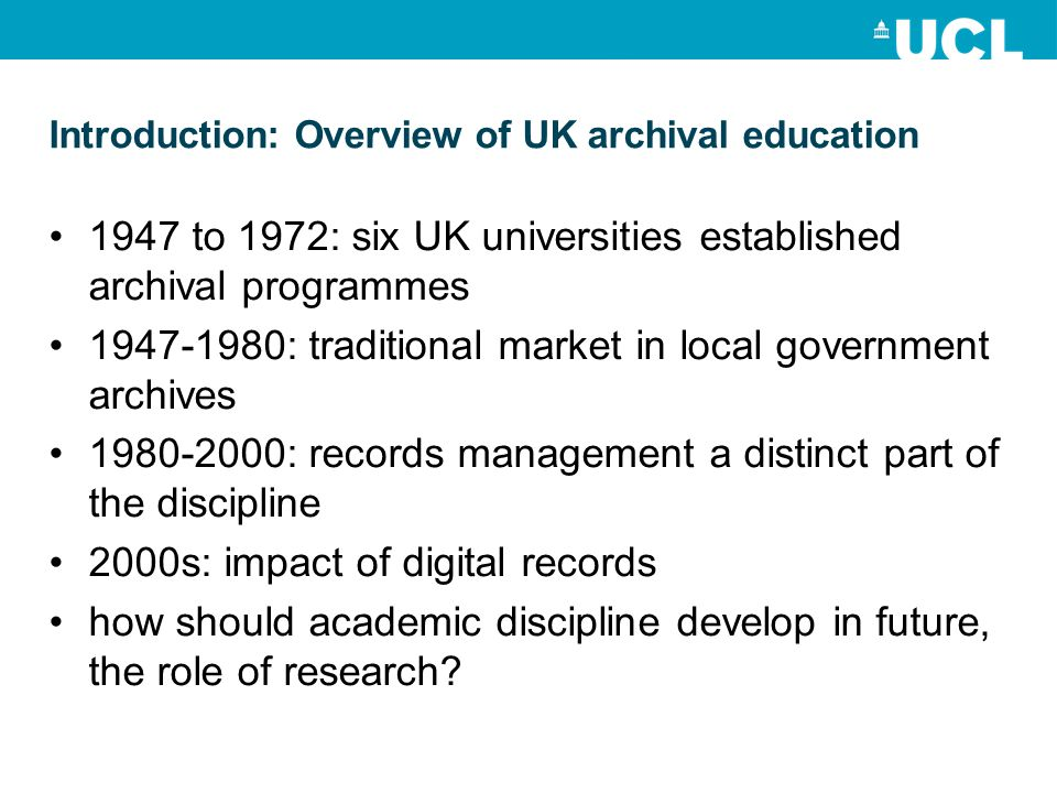 Introduction: Overview of UK archival education 1947 to 1972: six UK universities established archival programmes : traditional market in local government archives : records management a distinct part of the discipline 2000s: impact of digital records how should academic discipline develop in future, the role of research