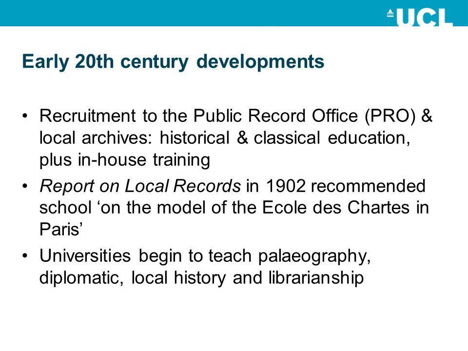 Early 20th century developments Recruitment to the Public Record Office (PRO) & local archives: historical & classical education, plus in-house training Report on Local Records in 1902 recommended school on the model of the Ecole des Chartes in Paris Universities begin to teach palaeography, diplomatic, local history and librarianship