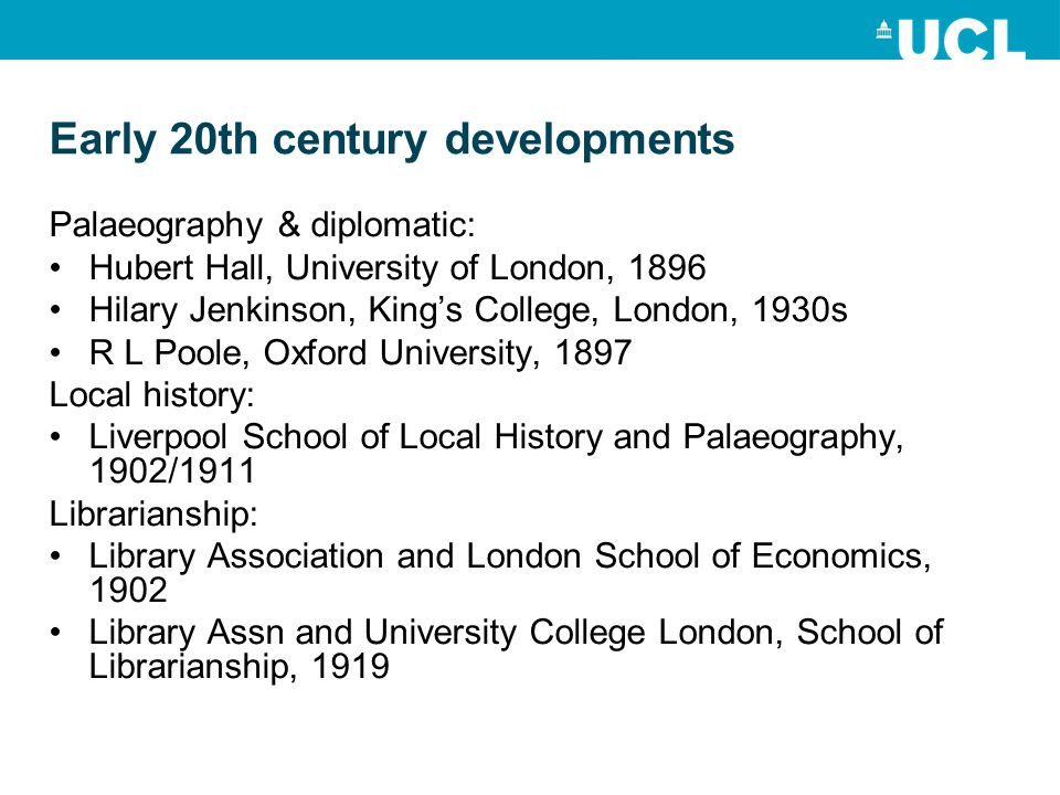 Early 20th century developments Palaeography & diplomatic: Hubert Hall, University of London, 1896 Hilary Jenkinson, Kings College, London, 1930s R L Poole, Oxford University, 1897 Local history: Liverpool School of Local History and Palaeography, 1902/1911 Librarianship: Library Association and London School of Economics, 1902 Library Assn and University College London, School of Librarianship, 1919