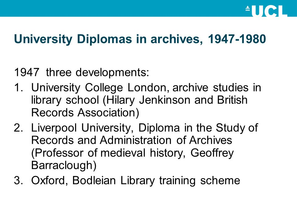 University Diplomas in archives, three developments: 1.University College London, archive studies in library school (Hilary Jenkinson and British Records Association) 2.Liverpool University, Diploma in the Study of Records and Administration of Archives (Professor of medieval history, Geoffrey Barraclough) 3.Oxford, Bodleian Library training scheme