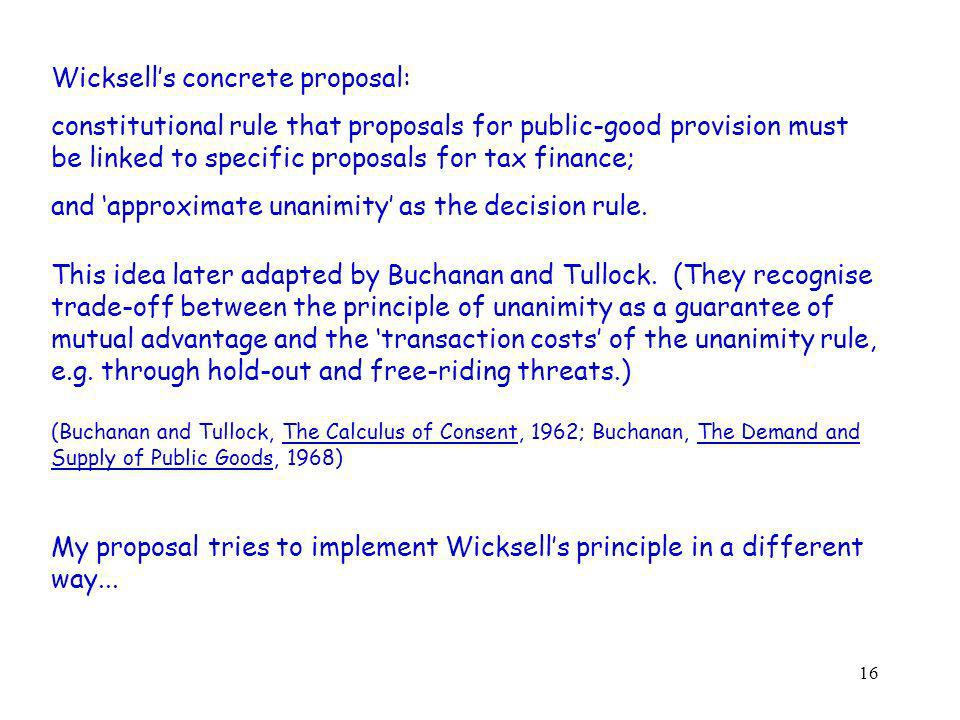 16 Wicksells concrete proposal: constitutional rule that proposals for public-good provision must be linked to specific proposals for tax finance; and approximate unanimity as the decision rule.