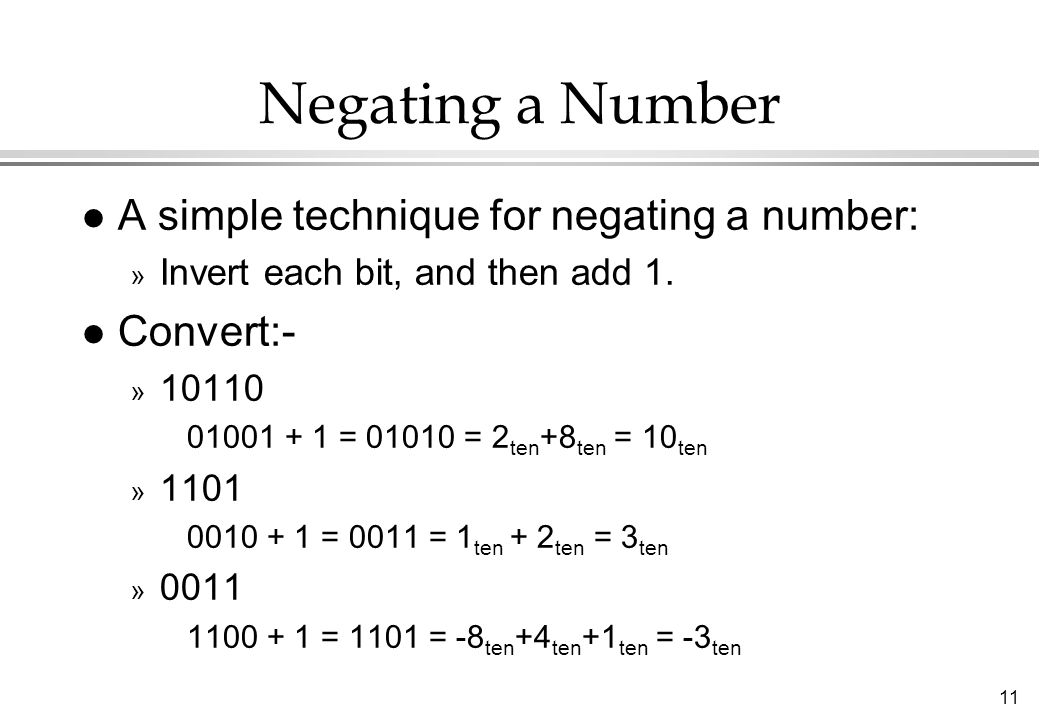 11 Negating a Number l A simple technique for negating a number: » Invert each bit, and then add 1. l Convert:- » 10110 01001 + 1 = 01010 = 2 ten +8 t