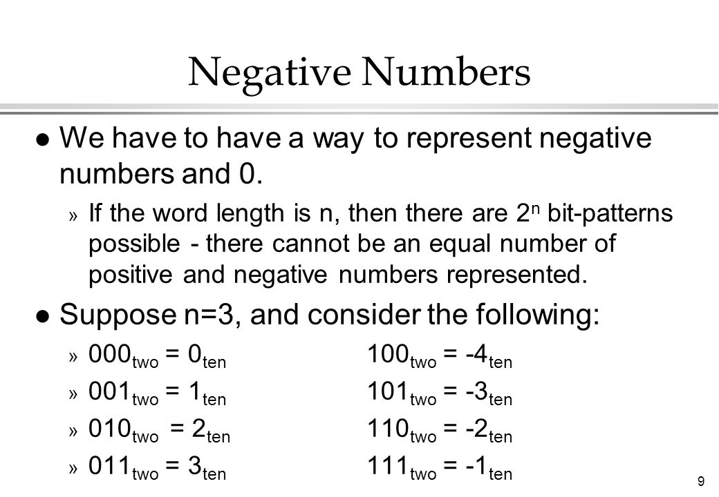 9 Negative Numbers l We have to have a way to represent negative numbers and 0. » If the word length is n, then there are 2 n bit-patterns possible -