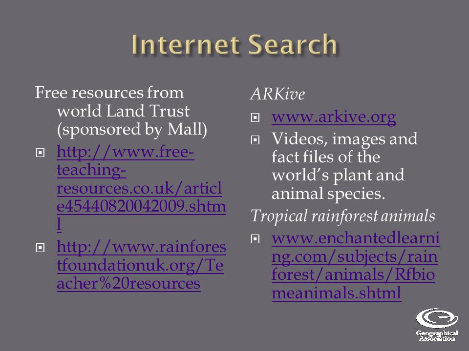 Free resources from world Land Trust (sponsored by Mall) http://www.free- teaching- resources.co.uk/articl e45440820042009.shtm l http://www.free- teaching- resources.co.uk/articl e45440820042009.shtm l http://www.rainfores tfoundationuk.org/Te acher%20resources http://www.rainfores tfoundationuk.org/Te acher%20resources ARKive www.arkive.org Videos, images and fact files of the worlds plant and animal species.
