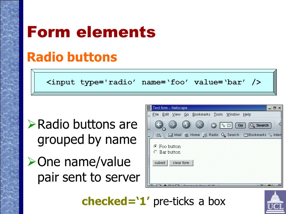 Form elements Radio buttons Radio buttons are grouped by name One name/value pair sent to server checked=1 pre-ticks a box